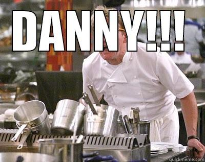DANNY!!!  Chef Ramsay
