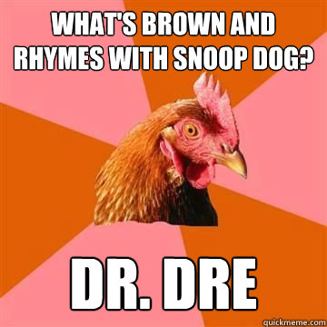 What's brown and rhymes with Snoop Dog? DR. Dre