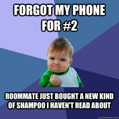 Forgot my phone for #2 Roommate just bought a new kind of shampoo I haven't read about - Forgot my phone for #2 Roommate just bought a new kind of shampoo I haven't read about  Success Kid