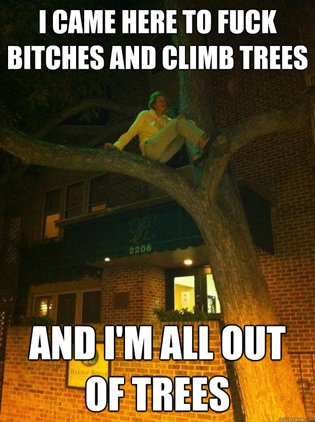 I came here to fuck bitches and climb trees And i'm all out of trees