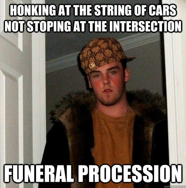 Honking at the string of cars not stoping at the intersection funeral procession - Honking at the string of cars not stoping at the intersection funeral procession  Scumbag Steve
