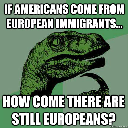 If americans come from european immigrants... How come there are still europeans? - If americans come from european immigrants... How come there are still europeans?  Philosoraptor