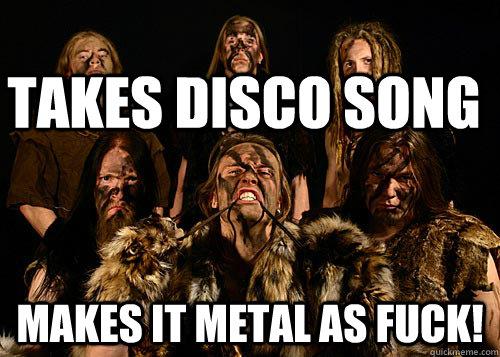 Takes disco song makes it metal as fuck! - Takes disco song makes it metal as fuck!  Misc