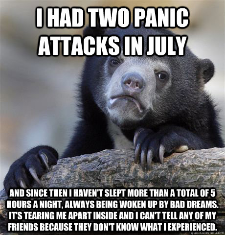 I had two panic attacks in July  and since then I haven't slept more than a total of 5 hours a night, always being woken up by bad dreams.  It's tearing me apart inside and I can't tell any of my friends because they don't know what I experienced.   - I had two panic attacks in July  and since then I haven't slept more than a total of 5 hours a night, always being woken up by bad dreams.  It's tearing me apart inside and I can't tell any of my friends because they don't know what I experienced.    Confession Bear