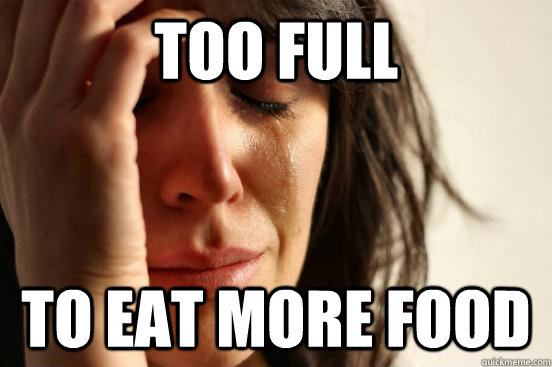 too full to eat more food - too full to eat more food  First World Problems