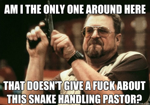 Am I the only one around here that doesn't give a fuck about this snake handling pastor? - Am I the only one around here that doesn't give a fuck about this snake handling pastor?  Am I the only one