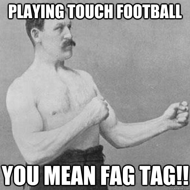 Playing Touch football You mean fag tag!! - Playing Touch football You mean fag tag!!  overly manly man