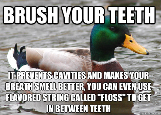 Brush your teeth it prevents cavities and makes your breath smell better, you can even use flavored string called