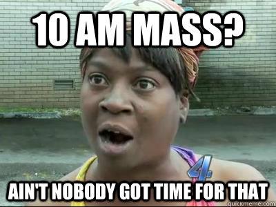 10 am mass? AIN'T NOBODY GOT time FOR THAT - 10 am mass? AIN'T NOBODY GOT time FOR THAT  Misc