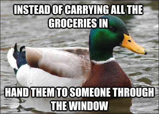 instead of carrying all the groceries in hand them to someone through the window - instead of carrying all the groceries in hand them to someone through the window  Actual Advice Mallard