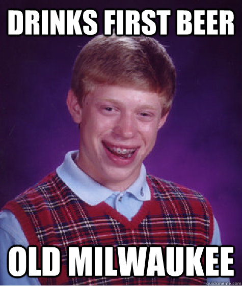 drinks first beer old Milwaukee  - drinks first beer old Milwaukee   Bad Luck Brian