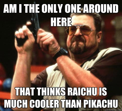 Am i the only one around here That thinks raichu is much cooler than pikachu - Am i the only one around here That thinks raichu is much cooler than pikachu  Am I The Only One Around Here