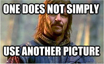 One does not simply use another picture