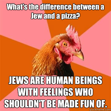 What's the difference between a Jew and a pizza? JEWS ARE HUMAN BEINGS WITH FEELINGS WHO SHOULDN'T BE MADE FUN OF. - What's the difference between a Jew and a pizza? JEWS ARE HUMAN BEINGS WITH FEELINGS WHO SHOULDN'T BE MADE FUN OF.  Anti-Joke Chicken