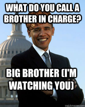 What do you call a brother in charge? Big Brother (I'm watching you) - What do you call a brother in charge? Big Brother (I'm watching you)  Scumbag Obama