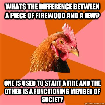 Whats the difference between a piece of firewood and a Jew? One is used to start a fire and the other is a functioning member of society  Anti-Joke Chicken