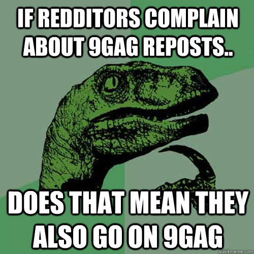if redditors complain about 9gag reposts.. does that mean they also go on 9gag - if redditors complain about 9gag reposts.. does that mean they also go on 9gag  Philosoraptor