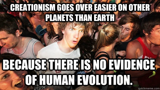 Creationism goes over easier on other planets than earth because there is no evidence of human evolution. - Creationism goes over easier on other planets than earth because there is no evidence of human evolution.  Sudden Clarity Clarence