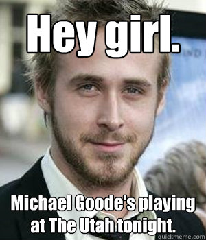 Hey girl. Michael Goode's playing at The Utah tonight. - Hey girl. Michael Goode's playing at The Utah tonight.  Misc