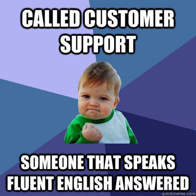 Called customer support someone that speaks fluent english answered  - Called customer support someone that speaks fluent english answered   Success Kid