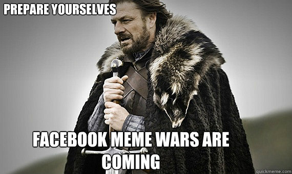 Prepare Yourselves Facebook Meme wars are coming