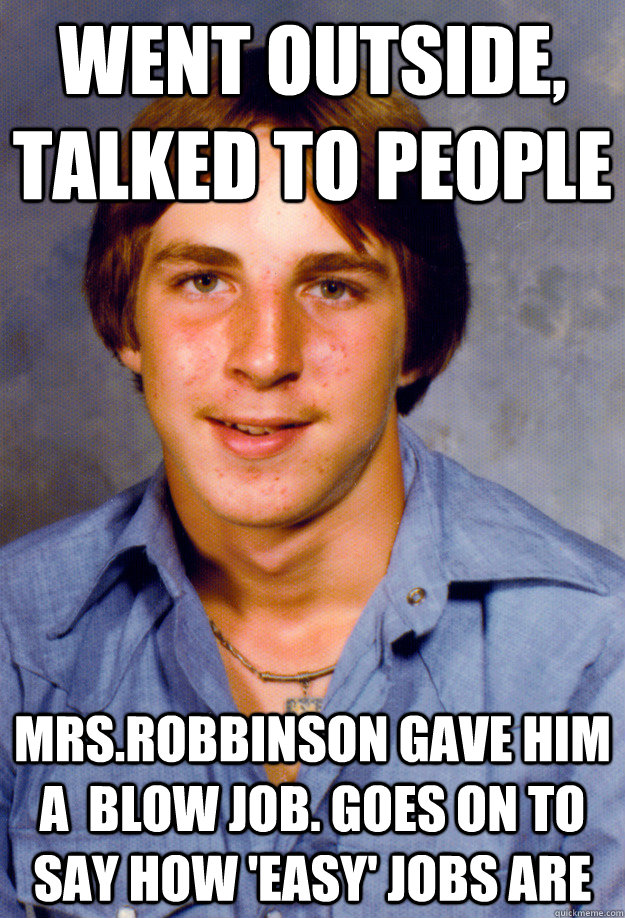 went outside, talked to people Mrs.Robbinson gave him a  blow job. Goes on to say how 'easy' jobs are - went outside, talked to people Mrs.Robbinson gave him a  blow job. Goes on to say how 'easy' jobs are  Old Economy Steven