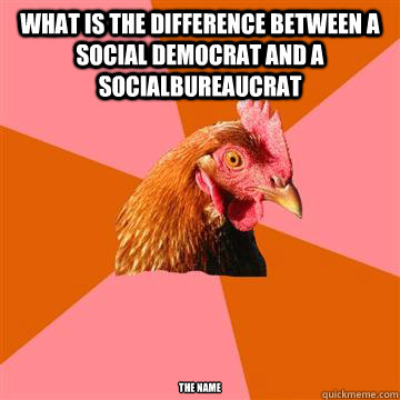 what is the difference between a social democrat and a socialbureaucrat The name  - what is the difference between a social democrat and a socialbureaucrat The name   Anti-Joke Chicken