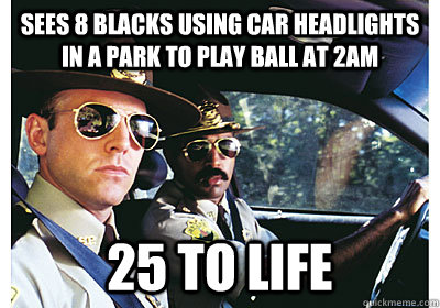 Sees 8 blacks using car headlights in a park to play ball at 2am 25 to Life - Sees 8 blacks using car headlights in a park to play ball at 2am 25 to Life  Good Guy Cop