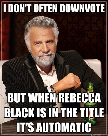 I don't often downvote but when rebecca black is in the title it's automatic  The Most Interesting Man In The World