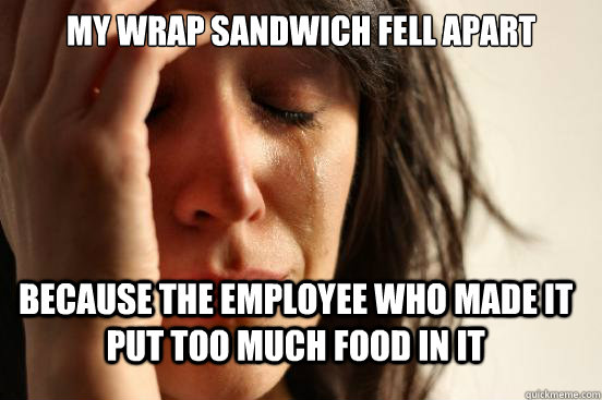 my wrap sandwich fell apart because the employee who made it put too much food in it - my wrap sandwich fell apart because the employee who made it put too much food in it  FirstWorldProblems
