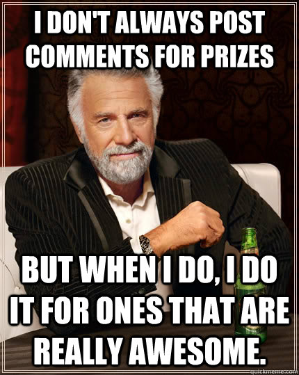 I don't always post comments for prizes but when I do, I do it for ones that are really awesome. - I don't always post comments for prizes but when I do, I do it for ones that are really awesome.  The Most Interesting Man In The World