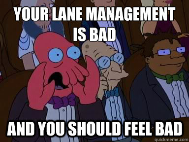 Your lane management is bad And you should feel bad - Your lane management is bad And you should feel bad  X is bad and you should feel bad