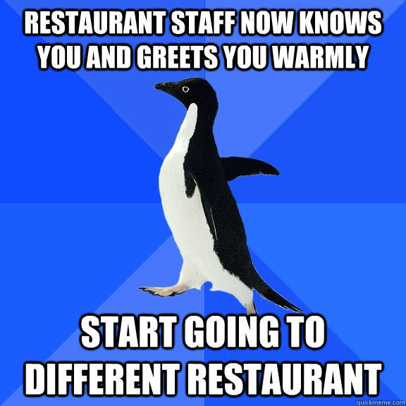 restaurant staff now knows you and greets you warmly start going to different restaurant - restaurant staff now knows you and greets you warmly start going to different restaurant  Socially Awkward Penguin