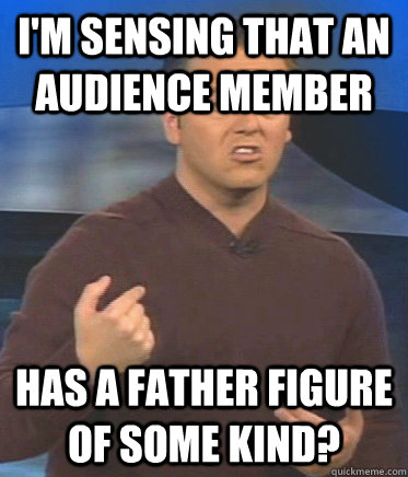I'm sensing that an audience member has a father figure of some kind?