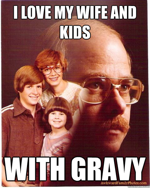 i love my wife and kids with gravy