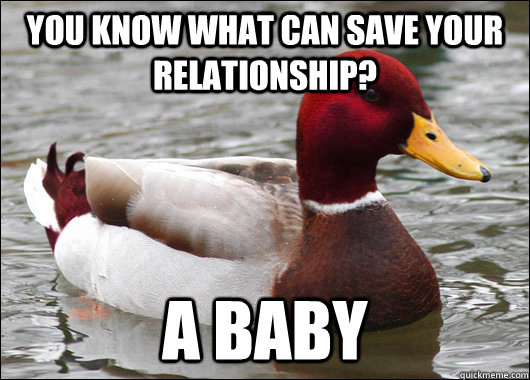 You know what can save your relationship? A baby - You know what can save your relationship? A baby  Malicious Advice Mallard