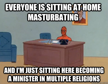 Everyone is sitting at home masturbating and I'm just sitting here becoming a minister in multiple religions - Everyone is sitting at home masturbating and I'm just sitting here becoming a minister in multiple religions  Misc