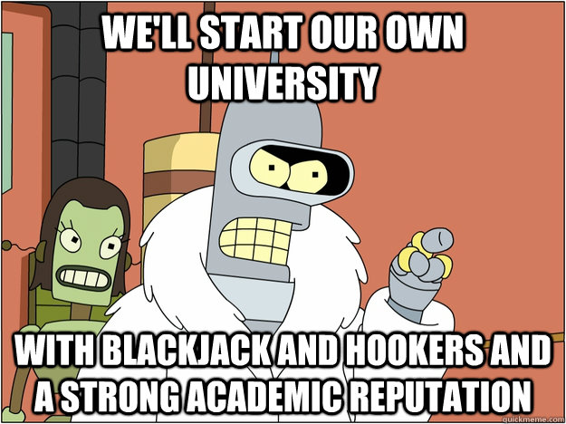 We'll start our own University WITH BLACKJACK AND HOOKERS and A strong academic reputation - We'll start our own University WITH BLACKJACK AND HOOKERS and A strong academic reputation  BENDER