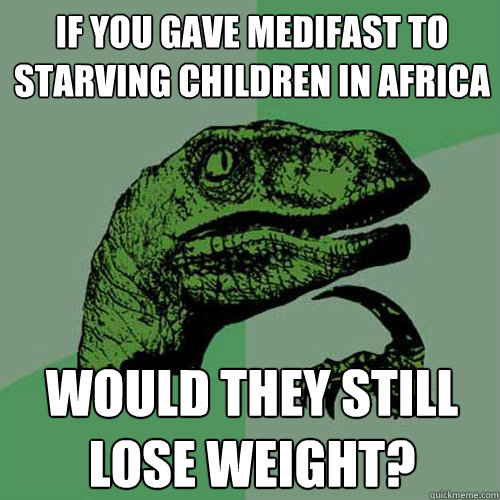 If you gave medifast to starving children in africa would they still lose weight? - If you gave medifast to starving children in africa would they still lose weight?  Philosoraptor