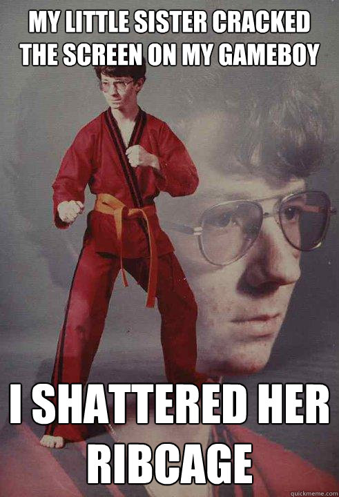 my little sister cracked the screen on my gameboy i shattered her ribcage  Karate Kyle