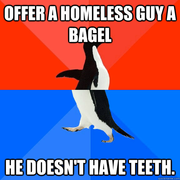 Offer a homeless guy a bagel He doesn't have teeth. - Offer a homeless guy a bagel He doesn't have teeth.  Socially Awesome Awkward Penguin