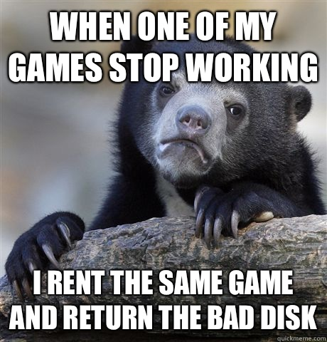 When one of my games stop working I rent the same game and return the bad disk - When one of my games stop working I rent the same game and return the bad disk  Confession Bear