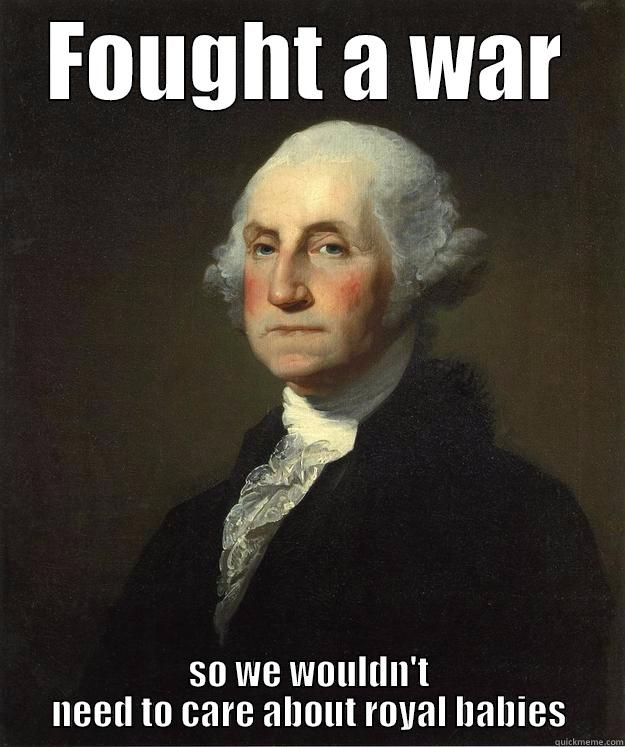 FOUGHT A WAR SO WE WOULDN'T NEED TO CARE ABOUT ROYAL BABIES George Washington