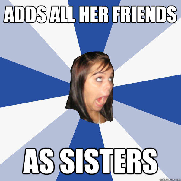 adds all her friends as sisters - adds all her friends as sisters  Annoying Facebook Girl