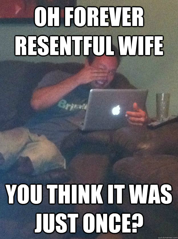 Oh Forever Resentful Wife you think it was just once?