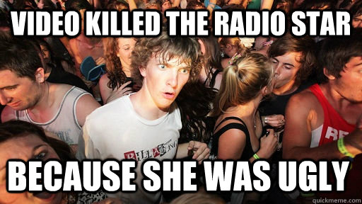 Video killed the radio star because she was ugly - Video killed the radio star because she was ugly  Sudden Clarity Clarence