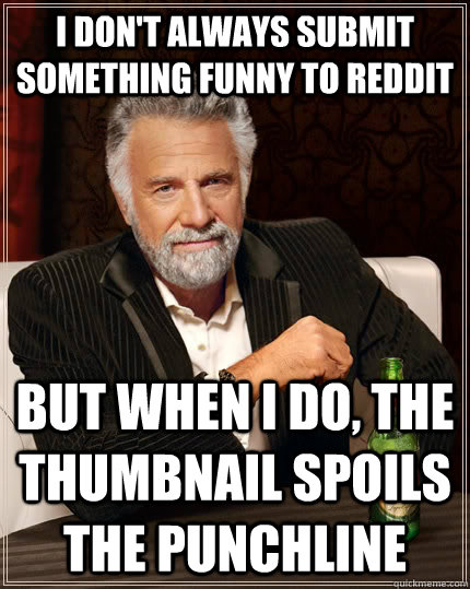 I don't always submit something funny to reddit but when I do, the thumbnail spoils the punchline - I don't always submit something funny to reddit but when I do, the thumbnail spoils the punchline  The Most Interesting Man In The World