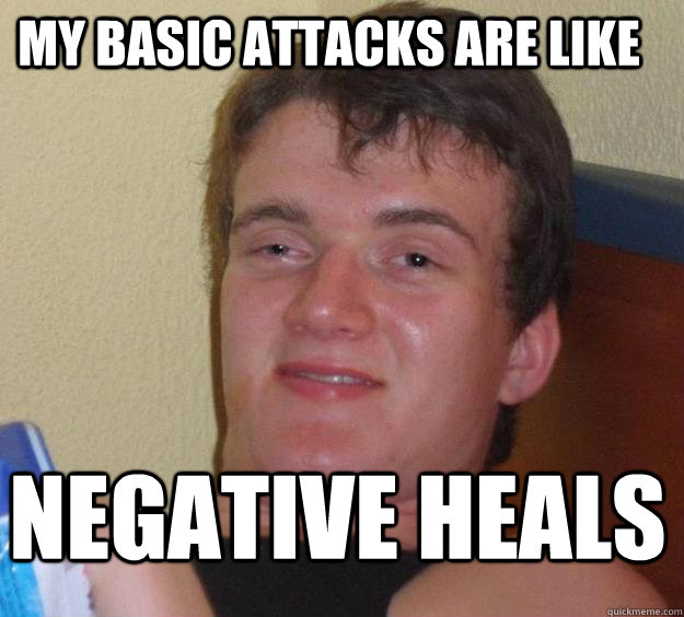 my Basic Attacks are like  Negative Heals - my Basic Attacks are like  Negative Heals  10 Guy