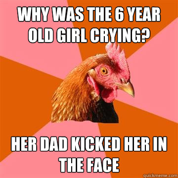 why was the 6 year old girl crying? her dad kicked her in the face - why was the 6 year old girl crying? her dad kicked her in the face  Anti-Joke Chicken