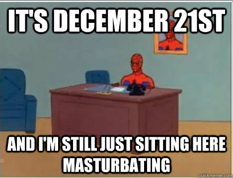 It's December 21st And I'm still just sitting here masturbating - It's December 21st And I'm still just sitting here masturbating  Amazing Spiderman